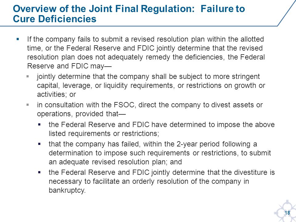 18  If the company fails to submit a revised resolution plan within the allotted time, or the Federal Reserve and FDIC jointly determine that the revised resolution plan does not adequately remedy the deficiencies, the Federal Reserve and FDIC may—  jointly determine that the company shall be subject to more stringent capital, leverage, or liquidity requirements, or restrictions on growth or activities; or  in consultation with the FSOC, direct the company to divest assets or operations, provided that—  the Federal Reserve and FDIC have determined to impose the above listed requirements or restrictions;  that the company has failed, within the 2-year period following a determination to impose such requirements or restrictions, to submit an adequate revised resolution plan; and  the Federal Reserve and FDIC jointly determine that the divestiture is necessary to facilitate an orderly resolution of the company in bankruptcy.
