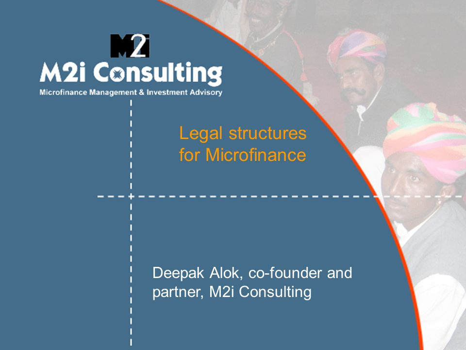 Legal structures for Microfinance Deepak Alok, co-founder and partner, M2i Consulting