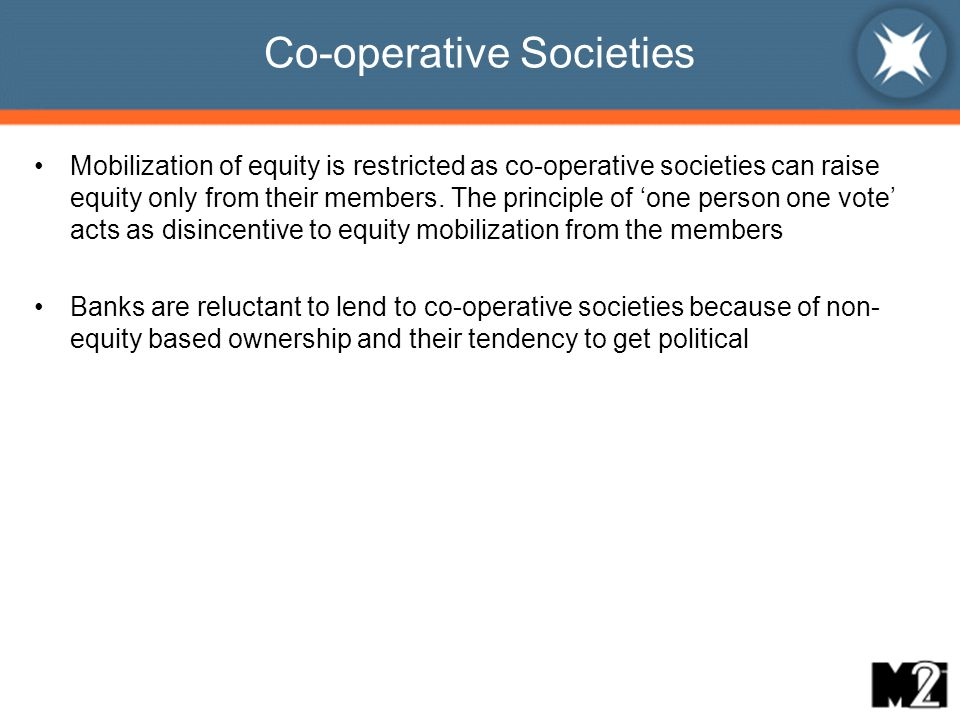 Co-operative Societies Mobilization of equity is restricted as co-operative societies can raise equity only from their members.