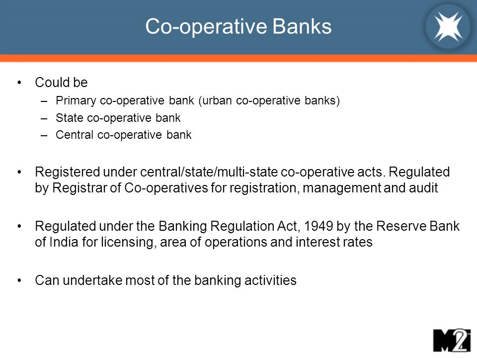 Co-operative Banks Could be –Primary co-operative bank (urban co-operative banks) –State co-operative bank –Central co-operative bank Registered under central/state/multi-state co-operative acts.