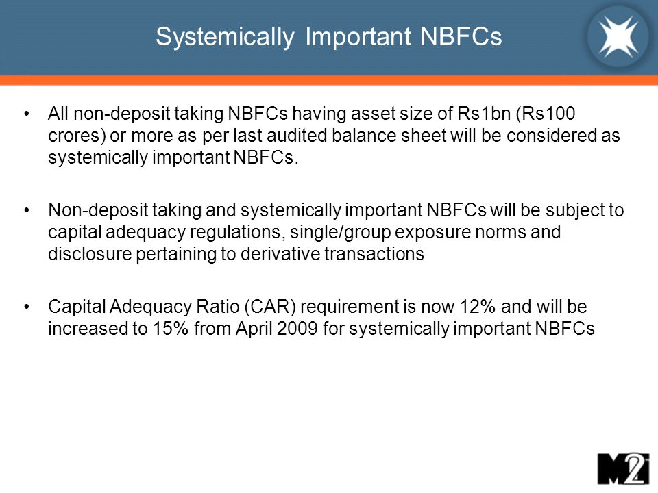 Systemically Important NBFCs All non-deposit taking NBFCs having asset size of Rs1bn (Rs100 crores) or more as per last audited balance sheet will be considered as systemically important NBFCs.