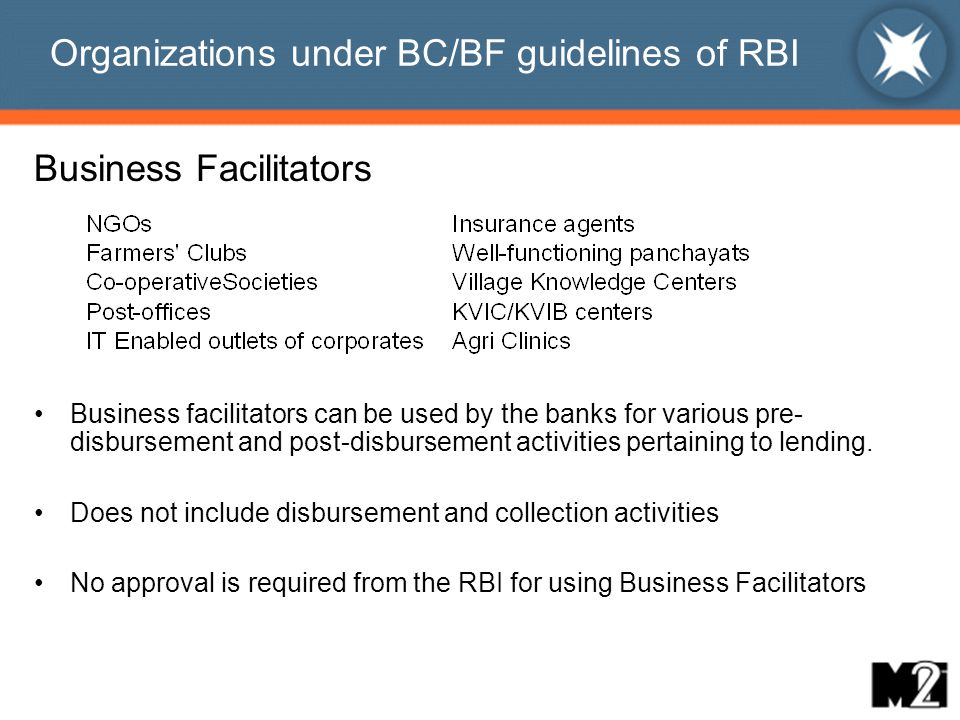 Organizations under BC/BF guidelines of RBI Business Facilitators Business facilitators can be used by the banks for various pre- disbursement and post-disbursement activities pertaining to lending.
