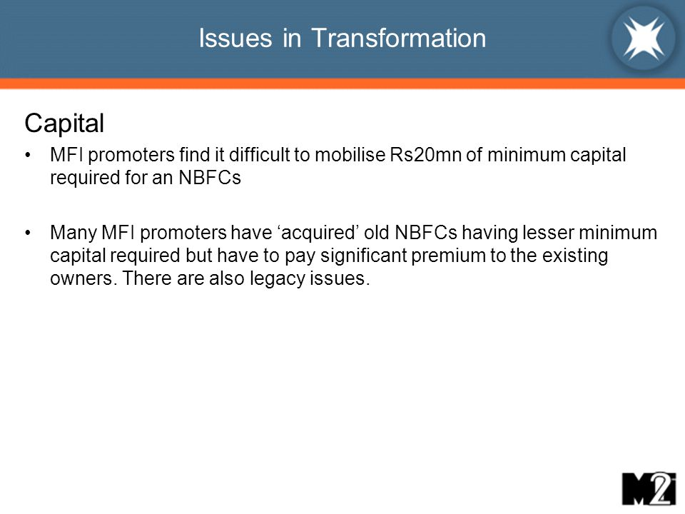 Issues in Transformation Capital MFI promoters find it difficult to mobilise Rs20mn of minimum capital required for an NBFCs Many MFI promoters have 'acquired' old NBFCs having lesser minimum capital required but have to pay significant premium to the existing owners.