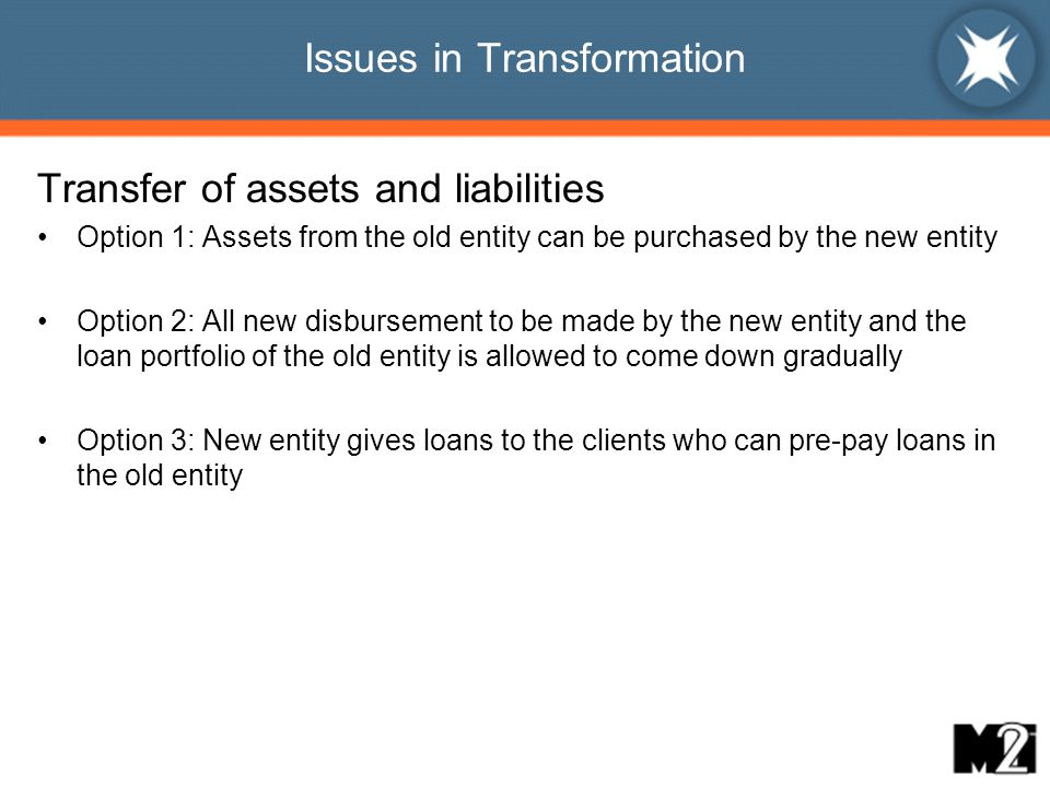 Issues in Transformation Transfer of assets and liabilities Option 1: Assets from the old entity can be purchased by the new entity Option 2: All new disbursement to be made by the new entity and the loan portfolio of the old entity is allowed to come down gradually Option 3: New entity gives loans to the clients who can pre-pay loans in the old entity