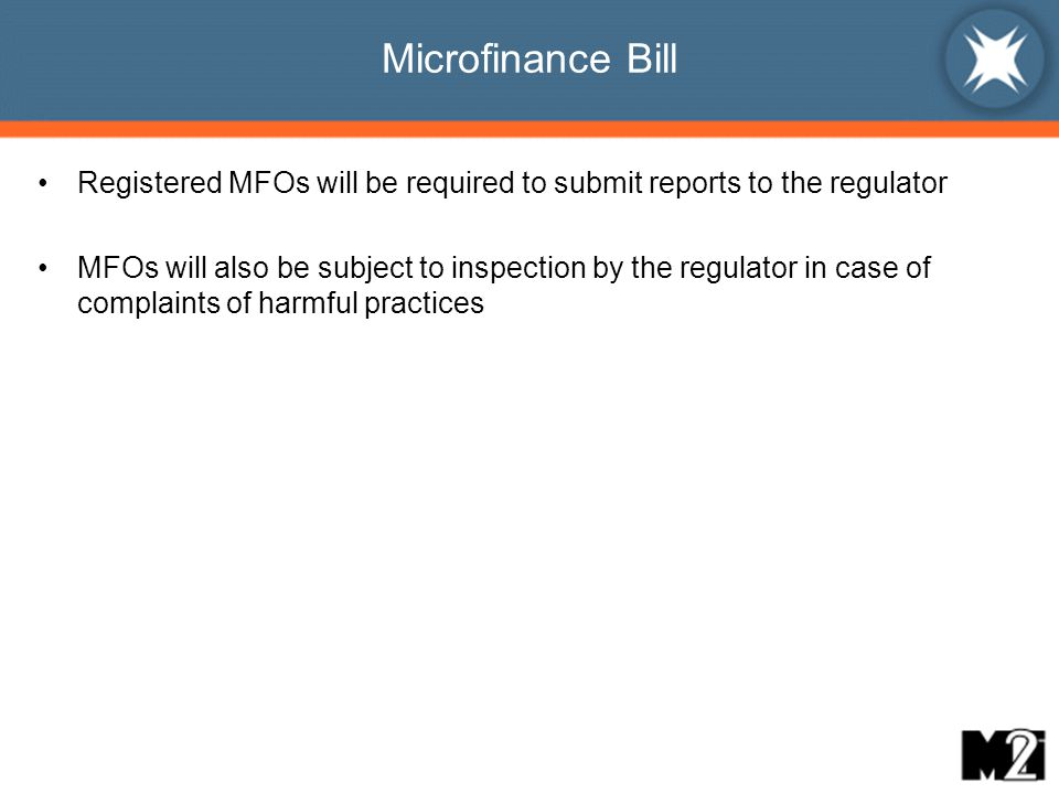 Microfinance Bill Registered MFOs will be required to submit reports to the regulator MFOs will also be subject to inspection by the regulator in case of complaints of harmful practices