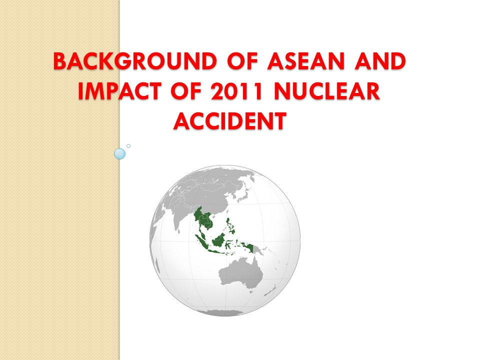 BACKGROUND OF ASEAN AND IMPACT OF 2011 NUCLEAR ACCIDENT