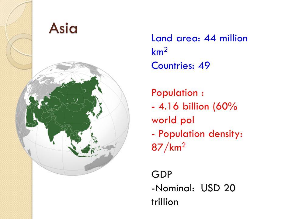 Asia Land area: 44 million km 2 Countries: 49 Population : - 4.16 billion (60% world pol - Population density: 87/km 2 GDP -Nominal: USD 20 trillion