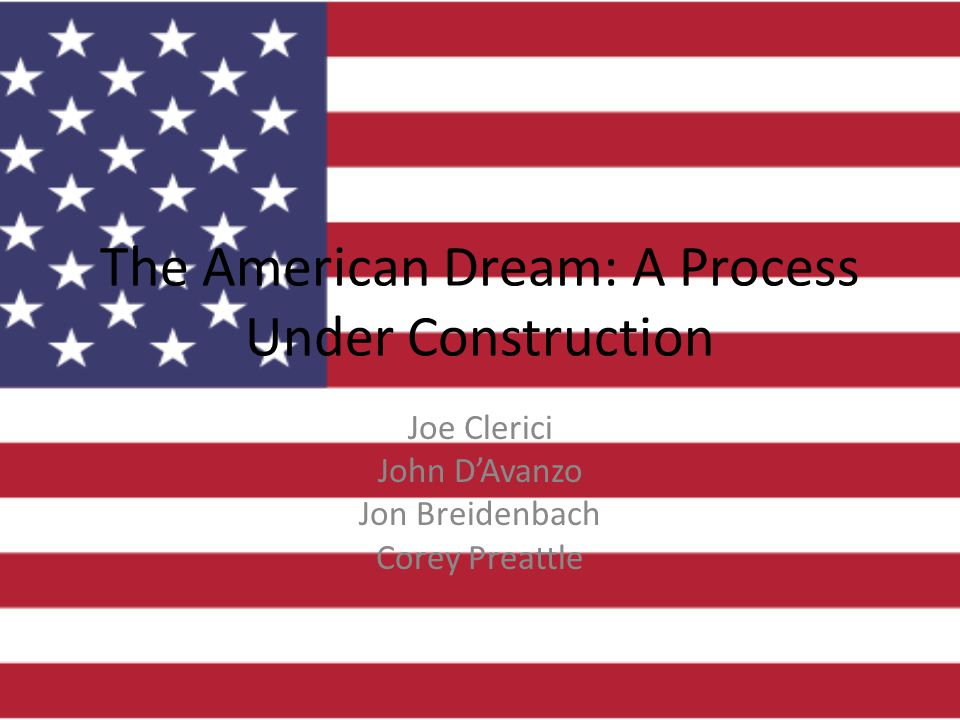 The American Dream: A Process Under Construction Joe Clerici John D'Avanzo Jon Breidenbach Corey Preattle