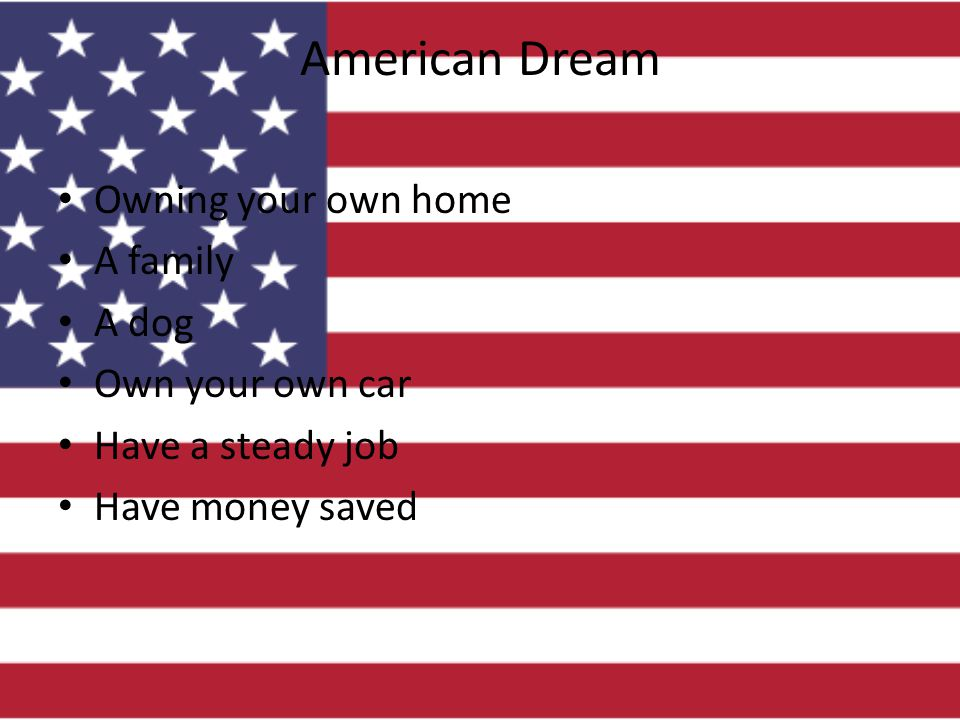 American Dream Owning your own home A family A dog Own your own car Have a steady job Have money saved