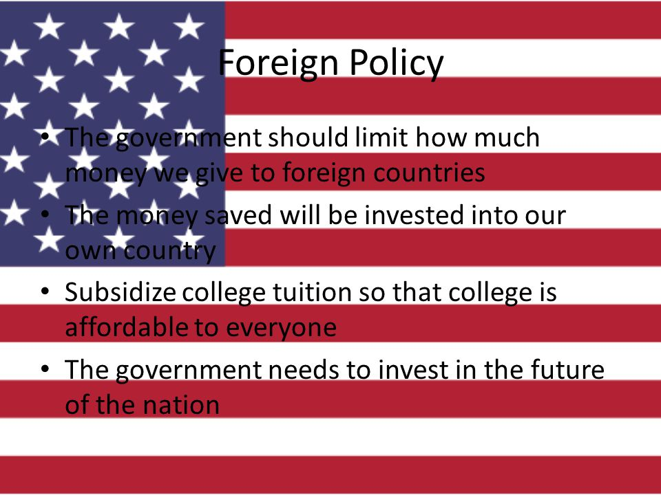 Foreign Policy The government should limit how much money we give to foreign countries The money saved will be invested into our own country Subsidize