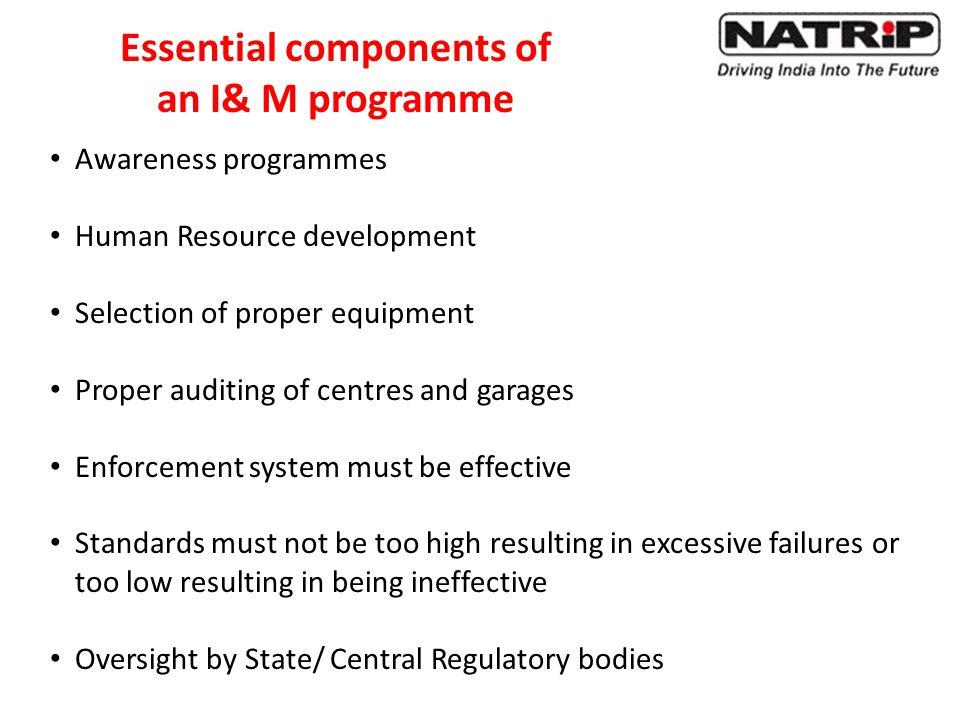 Awareness programmes Human Resource development Selection of proper equipment Proper auditing of centres and garages Enforcement system must be effective Standards must not be too high resulting in excessive failures or too low resulting in being ineffective Oversight by State/ Central Regulatory bodies Essential components of an I& M programme