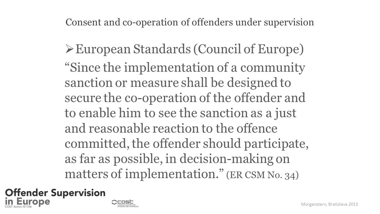 "Consent and co-operation of offenders under supervision  European Standards (Council of Europe) ""Since the implementation of a community sanction or"