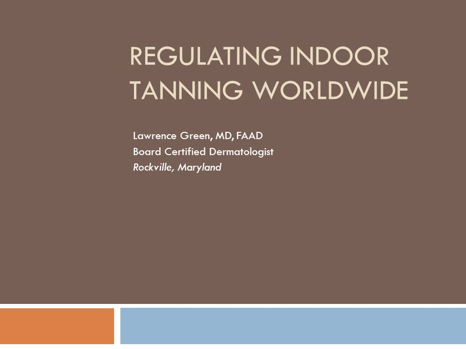 REGULATING INDOOR TANNING WORLDWIDE Lawrence Green, MD, FAAD Board Certified Dermatologist Rockville, Maryland