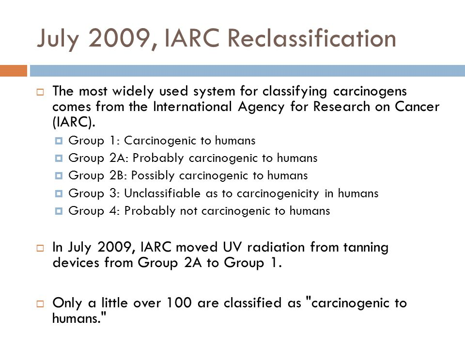 July 2009, IARC Reclassification  The most widely used system for classifying carcinogens comes from the International Agency for Research on Cancer (IARC).