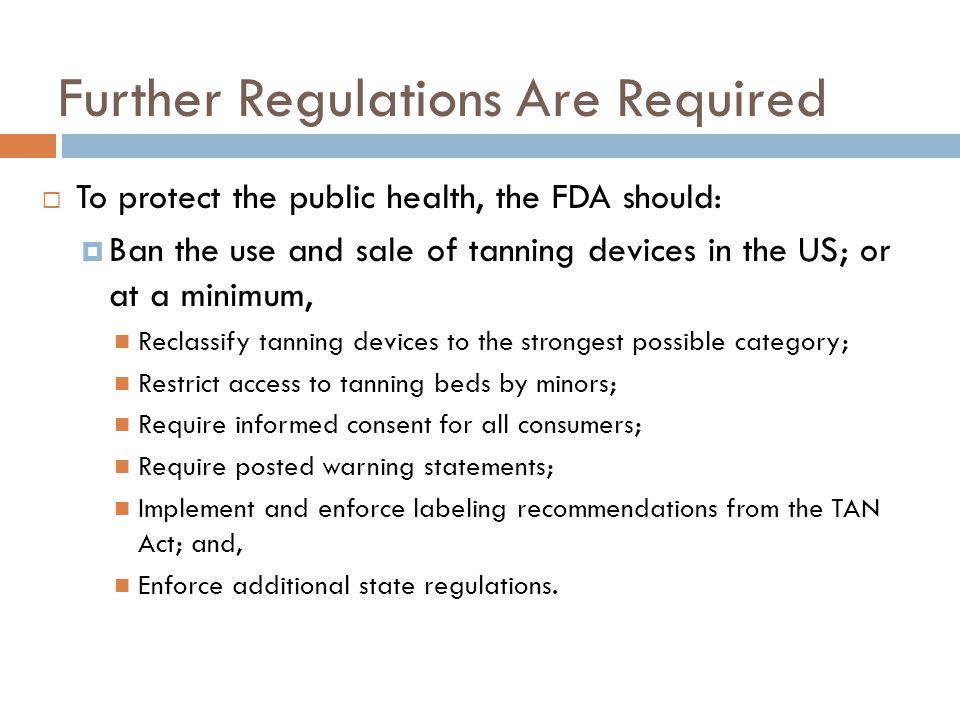 Further Regulations Are Required  To protect the public health, the FDA should:  Ban the use and sale of tanning devices in the US; or at a minimum, Reclassify tanning devices to the strongest possible category; Restrict access to tanning beds by minors; Require informed consent for all consumers; Require posted warning statements; Implement and enforce labeling recommendations from the TAN Act; and, Enforce additional state regulations.