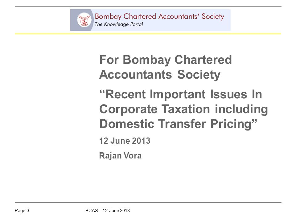 "BCAS – 12 June 2013Page 0 For Bombay Chartered Accountants Society ""Recent Important Issues In Corporate Taxation including Domestic Transfer Pricing"""