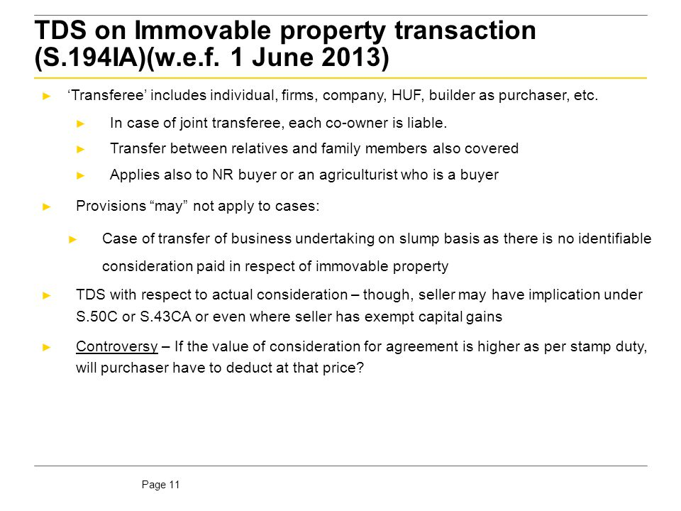 Page 11 TDS on Immovable property transaction (S.194IA)(w.e.f. 1 June 2013) ► 'Transferee' includes individual, firms, company, HUF, builder as purcha