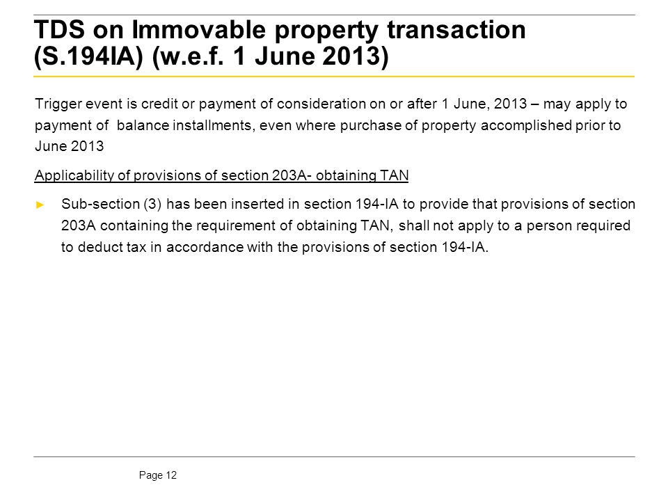 Page 12 TDS on Immovable property transaction (S.194IA) (w.e.f. 1 June 2013) Trigger event is credit or payment of consideration on or after 1 June, 2
