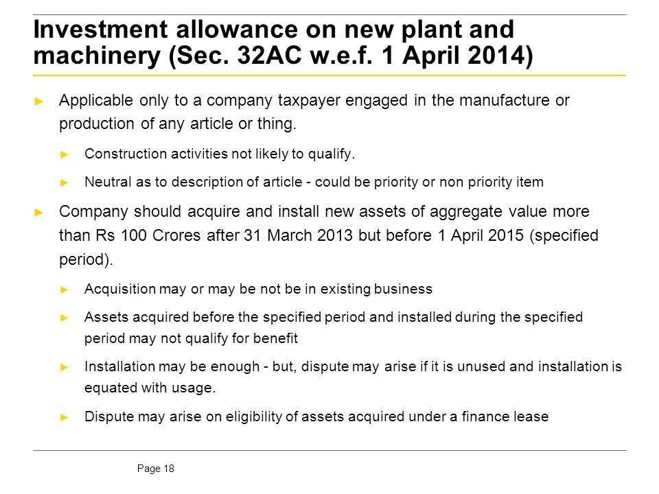 Page 18 Investment allowance on new plant and machinery (Sec. 32AC w.e.f. 1 April 2014) ► Applicable only to a company taxpayer engaged in the manufac