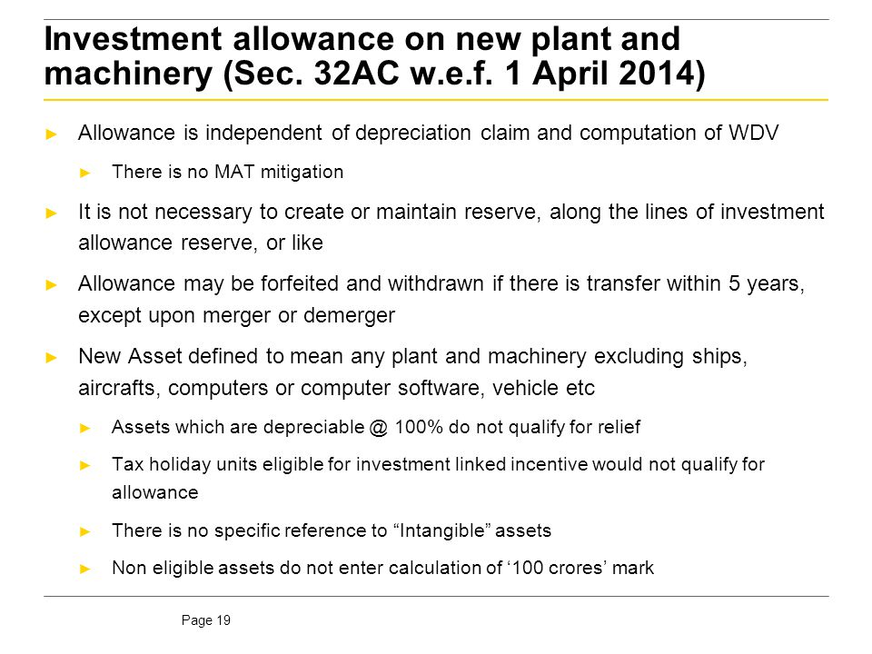 Page 19 Investment allowance on new plant and machinery (Sec. 32AC w.e.f. 1 April 2014) ► Allowance is independent of depreciation claim and computati