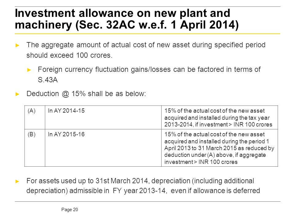 Page 20 Investment allowance on new plant and machinery (Sec. 32AC w.e.f. 1 April 2014) ► The aggregate amount of actual cost of new asset during spec