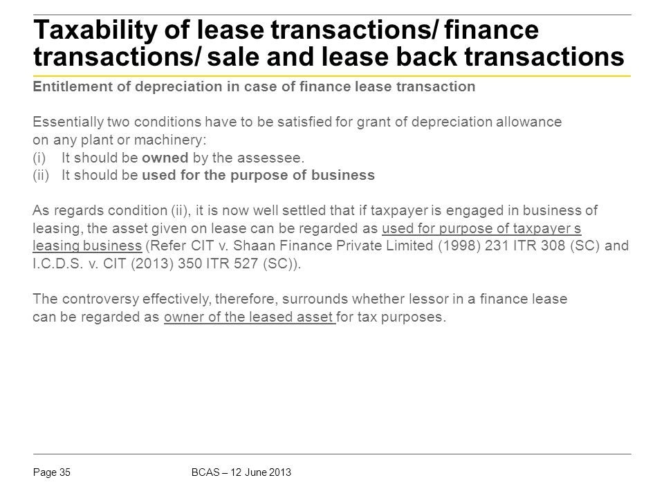 BCAS – 12 June 2013Page 35 Taxability of lease transactions/ finance transactions/ sale and lease back transactions Entitlement of depreciation in cas