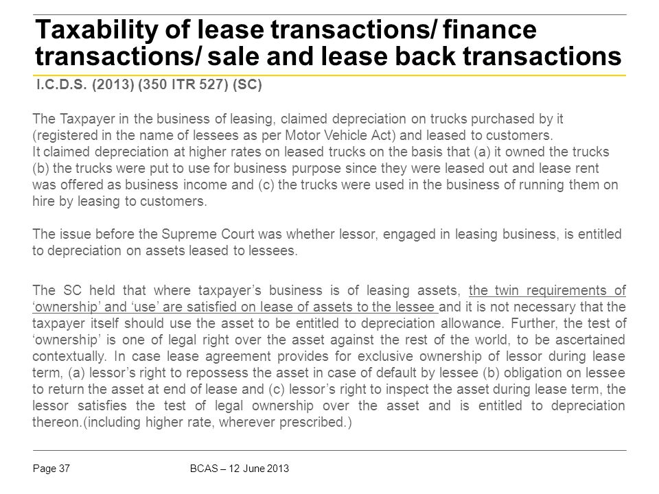 BCAS – 12 June 2013Page 37 Taxability of lease transactions/ finance transactions/ sale and lease back transactions I.C.D.S. (2013) (350 ITR 527) (SC)