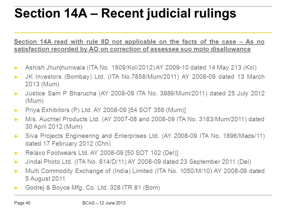 BCAS – 12 June 2013Page 40 Section 14A – Recent judicial rulings Section 14A read with rule 8D not applicable on the facts of the case – As no satisfa