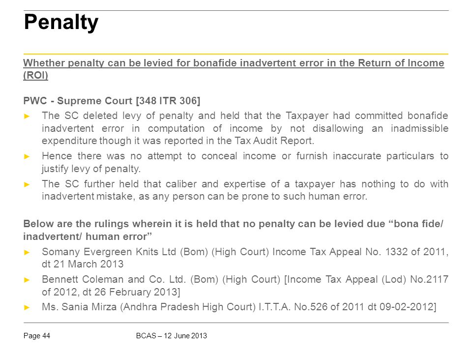 BCAS – 12 June 2013Page 44 Penalty Whether penalty can be levied for bonafide inadvertent error in the Return of Income (ROI) PWC - Supreme Court [348