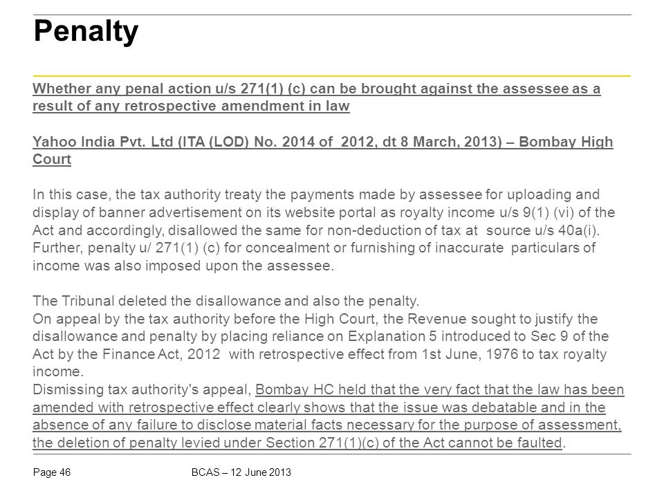 BCAS – 12 June 2013Page 46 Penalty Whether any penal action u/s 271(1) (c) can be brought against the assessee as a result of any retrospective amendm