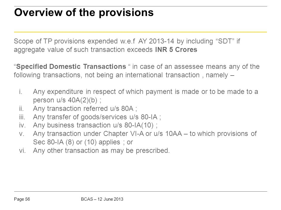 "BCAS – 12 June 2013Page 56 Overview of the provisions Scope of TP provisions expended w.e.f AY 2013-14 by including ""SDT"" if aggregate value of such t"
