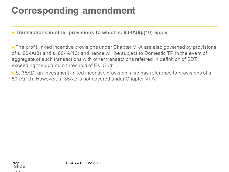 BCAS – 12 June 2013Page 60 slide 60 Corresponding amendment ► Transactions in other provisions to which s. 80-IA(8)/(10) apply ► The profit linked inc