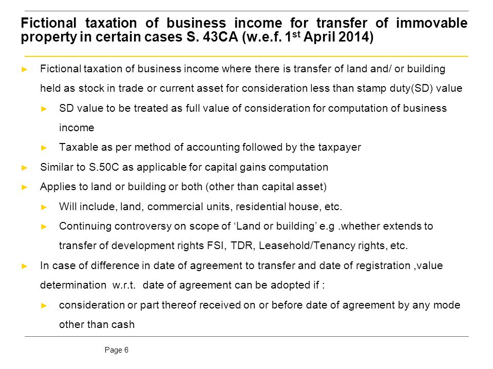 Page 6 Fictional taxation of business income for transfer of immovable property in certain cases S. 43CA (w.e.f. 1 st April 2014) ► Fictional taxation