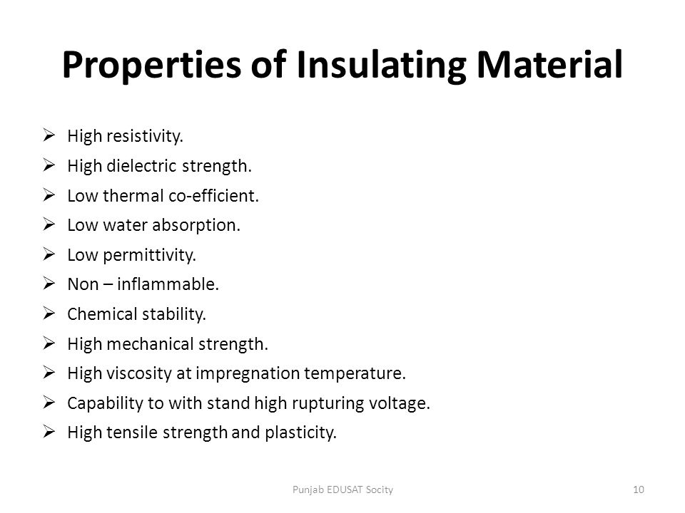 Properties of Insulating Material  High resistivity.  High dielectric strength.  Low thermal co-efficient.  Low water absorption.  Low permittivi
