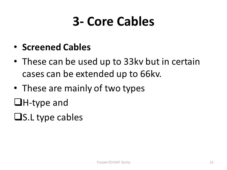 Screened Cables These can be used up to 33kv but in certain cases can be extended up to 66kv. These are mainly of two types  H-type and  S.L type ca