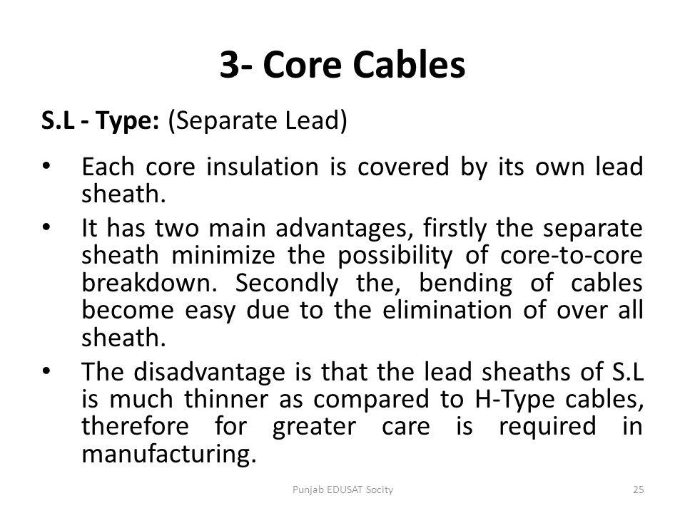 S.L - Type: (Separate Lead) Each core insulation is covered by its own lead sheath. It has two main advantages, firstly the separate sheath minimize t