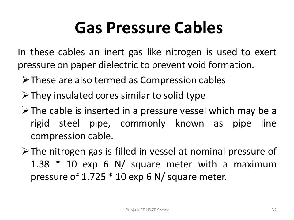 Gas Pressure Cables In these cables an inert gas like nitrogen is used to exert pressure on paper dielectric to prevent void formation.  These are al