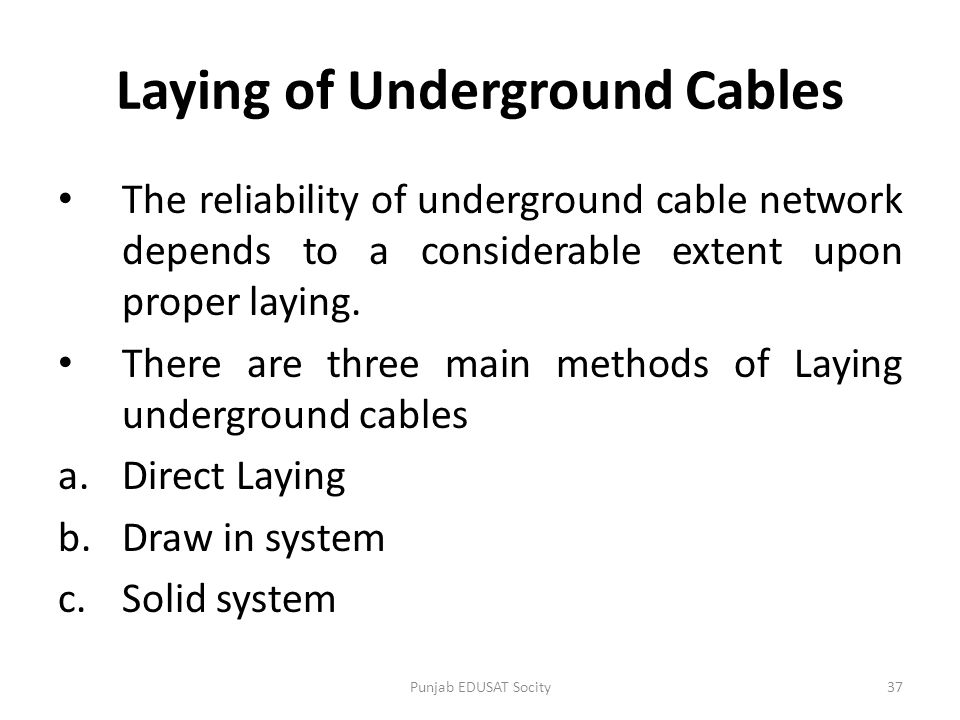 Laying of Underground Cables The reliability of underground cable network depends to a considerable extent upon proper laying. There are three main me