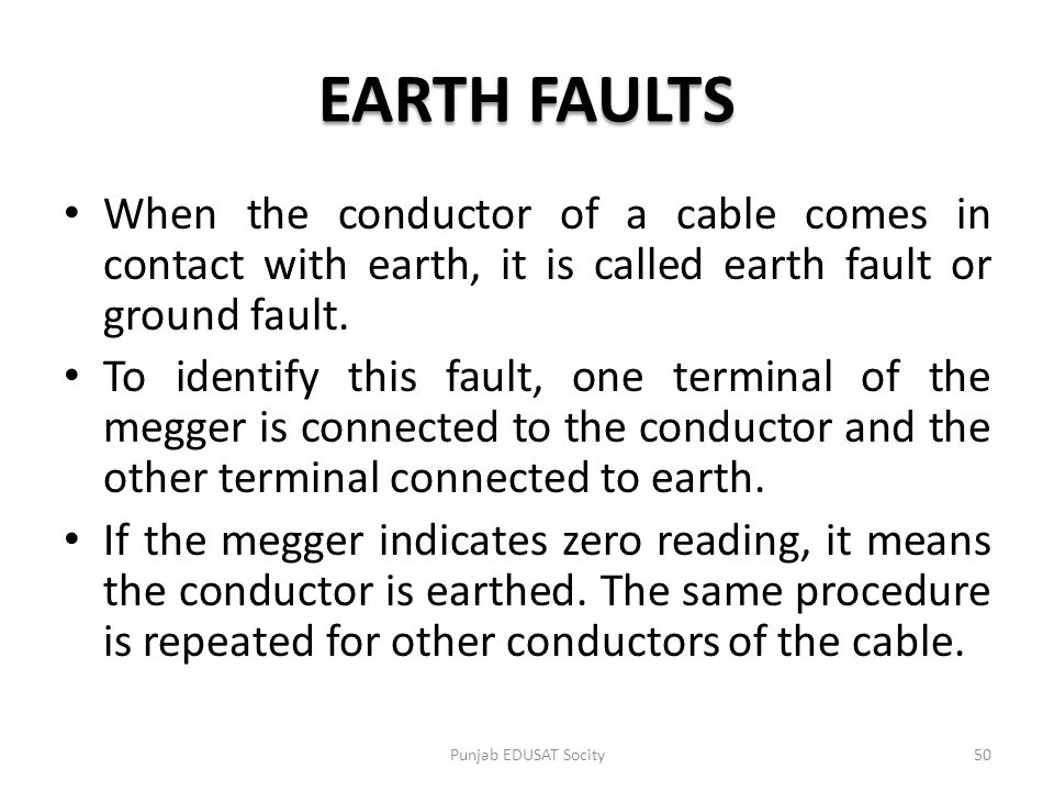 EARTH FAULTS When the conductor of a cable comes in contact with earth, it is called earth fault or ground fault. To identify this fault, one terminal