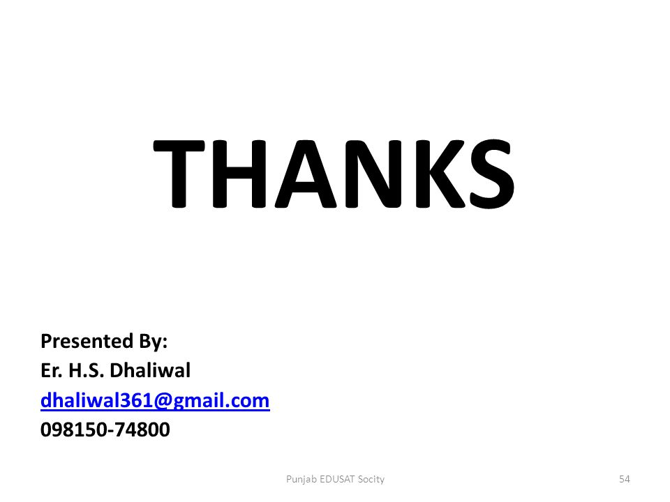 THANKS Presented By: Er. H.S. Dhaliwal dhaliwal361@gmail.com 098150-74800 54Punjab EDUSAT Socity