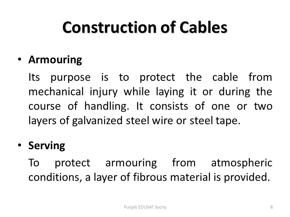 Armouring Its purpose is to protect the cable from mechanical injury while laying it or during the course of handling. It consists of one or two layer