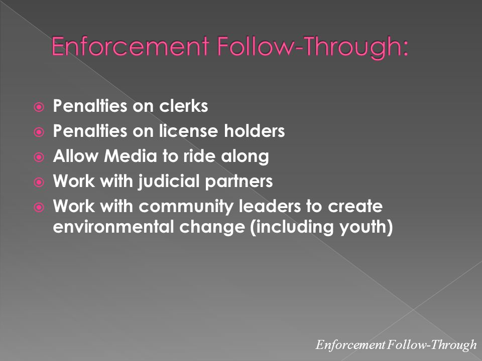  Penalties on clerks  Penalties on license holders  Allow Media to ride along  Work with judicial partners  Work with community leaders to create environmental change (including youth) Enforcement Follow-Through
