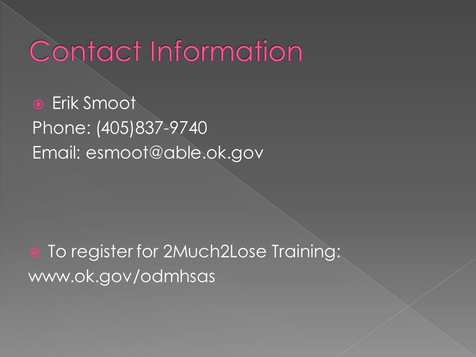  Erik Smoot Phone: (405)837-9740 Email: esmoot@able.ok.gov  To register for 2Much2Lose Training: www.ok.gov/odmhsas