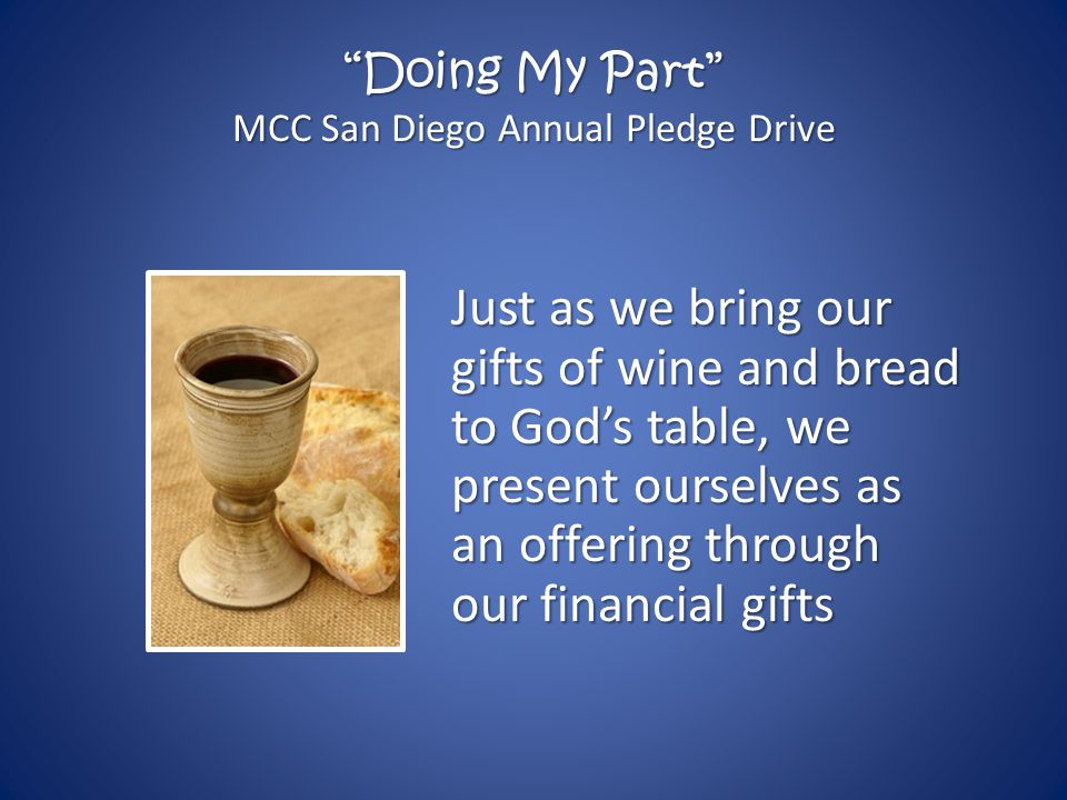 Doing My Part MCC San Diego Annual Pledge Drive Just as we bring our gifts of wine and bread to God's table, we present ourselves as an offering through our financial gifts