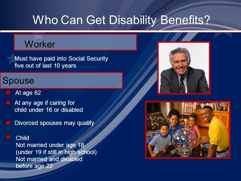 Who Can Get Disability Benefits? Worker At age 62 Must have paid into Social Security five out of last 10 years At any age if caring for child under 1