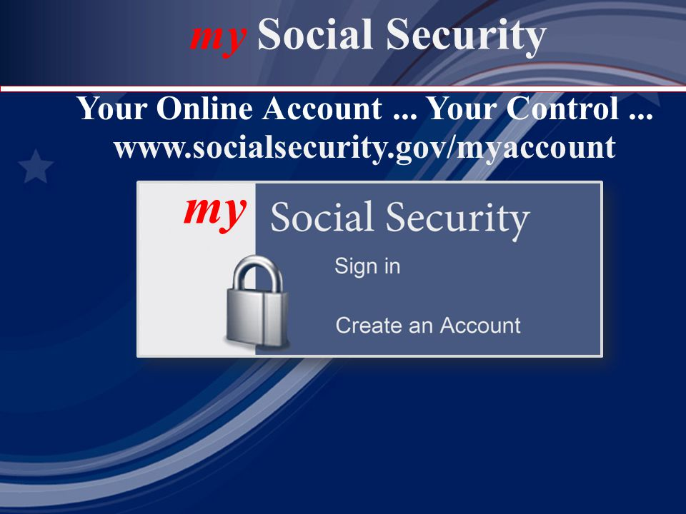 Your Online Account... Your Control... www.socialsecurity.gov/myaccount my Social Security my