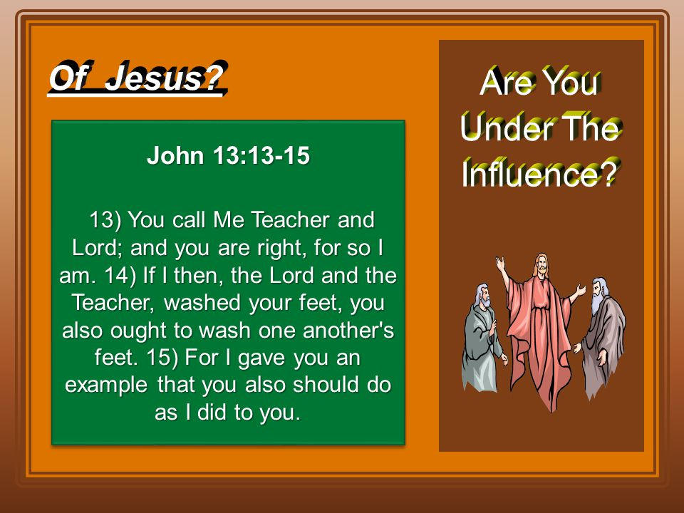 John 13:13-15 13) You call Me Teacher and Lord; and you are right, for so I am. 14) If I then, the Lord and the Teacher, washed your feet, you also ou