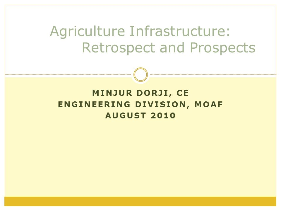 MINJUR DORJI, CE ENGINEERING DIVISION, MOAF AUGUST 2010 Agriculture Infrastructure: Retrospect and Prospects