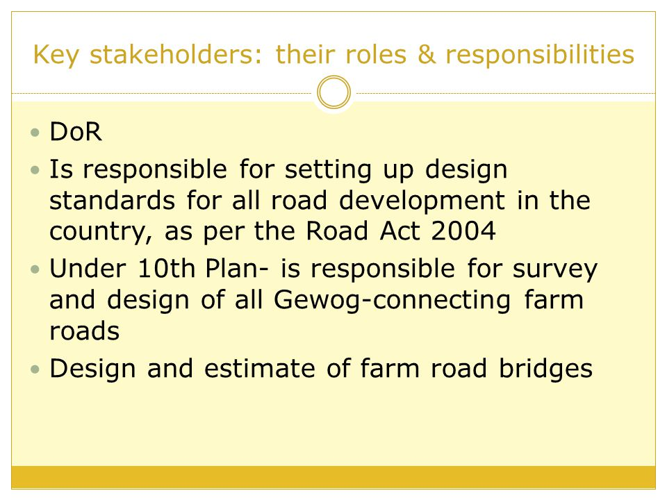 Key stakeholders: their roles & responsibilities DoR Is responsible for setting up design standards for all road development in the country, as per th