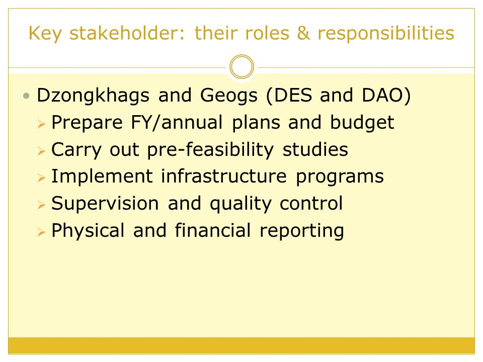 Key stakeholder: their roles & responsibilities Dzongkhags and Geogs (DES and DAO)  Prepare FY/annual plans and budget  Carry out pre-feasibility studies  Implement infrastructure programs  Supervision and quality control  Physical and financial reporting